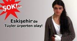 Eskişehir'de korkunç olay! Genç kızı bayılana kadar dövdüler!